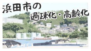 浜田市の過疎化・高齢化はどれほど進んでいるのか?